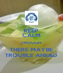 KEEP CALM THOUGH THERE MAYBE TROUBLE AHEAD - Personalised Poster A4 size