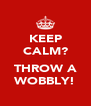 KEEP CALM?  THROW A WOBBLY! - Personalised Poster A4 size