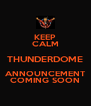 KEEP CALM THUNDERDOME ANNOUNCEMENT COMING SOON - Personalised Poster A4 size