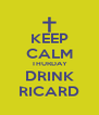 KEEP CALM THURDAY DRINK RICARD - Personalised Poster A4 size