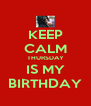 KEEP CALM THURSDAY IS MY BIRTHDAY - Personalised Poster A4 size