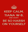 KEEP CALM, TIANA W-B, AND DON'T BE SO HARSH ON YOURSELF - Personalised Poster A4 size