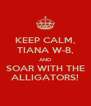 KEEP CALM, TIANA W-B, AND SOAR WITH THE ALLIGATORS! - Personalised Poster A4 size
