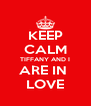 KEEP CALM TIFFANY AND I ARE IN  LOVE - Personalised Poster A4 size