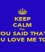 KEEP CALM TILL YOU SAID THAT YOU LOVE ME TOO - Personalised Poster A4 size
