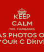 KEEP CALM TIM, FAIRBANKS HAS PHOTOS OFF YOUR C DRIVE - Personalised Poster A4 size