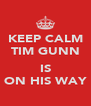 KEEP CALM TIM GUNN  IS ON HIS WAY - Personalised Poster A4 size