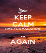 KEEP CALM TIME FOR VACATION  ... AGAIN - Personalised Poster A4 size