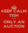 KEEP CALM TISH ITS ONLY AN AUCTION - Personalised Poster A4 size