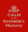 KEEP CALM to be Rochelle's Mommy - Personalised Poster A4 size