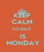 KEEP CALM TO DAY  IS  MONDAY - Personalised Poster A4 size