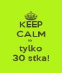 KEEP CALM to  tylko 30 stka! - Personalised Poster A4 size