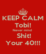 KEEP CALM Tobi! Never mind   Shit! Your 40!!! - Personalised Poster A4 size