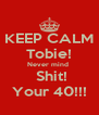 KEEP CALM Tobie! Never mind   Shit! Your 40!!! - Personalised Poster A4 size