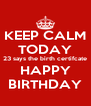 KEEP CALM TODAY 23 says the birth certifcate HAPPY BIRTHDAY - Personalised Poster A4 size