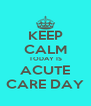 KEEP CALM TODAY IS ACUTE CARE DAY - Personalised Poster A4 size