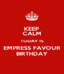 KEEP CALM TODAY IS EMPRESS FAVOUR BIRTHDAY - Personalised Poster A4 size