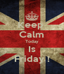 Keep  Calm Today Is Friday ! - Personalised Poster A4 size