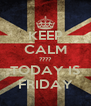 KEEP CALM ???? TODAY IS FRIDAY - Personalised Poster A4 size