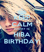 KEEP CALM TODAY IS  HIBA BIRTHDAY - Personalised Poster A4 size