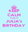 KEEP CALM Today IS JULIA's BIRTHDAY - Personalised Poster A4 size