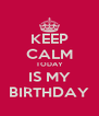 KEEP CALM TODAY IS MY BIRTHDAY - Personalised Poster A4 size