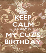 KEEP CALM TODAY IS MY CUZ'S BIRTHDAY - Personalised Poster A4 size