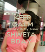 KEEP CALM TODAY IS My Sister SHWETA  BDAY  - Personalised Poster A4 size