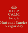 KEEP CALM Today is National Smoke A cigar day - Personalised Poster A4 size