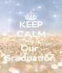 KEEP CALM Today is Our  Graduation  - Personalised Poster A4 size