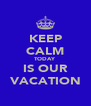 KEEP CALM TODAY IS OUR VACATION - Personalised Poster A4 size