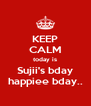 KEEP CALM today is Sujii's bday happiee bday.. - Personalised Poster A4 size