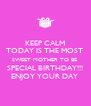 KEEP CALM TODAY IS THE MOST  SWEET MOTHER TO BE  SPECIAL BIRTHDAY!!! ENJOY YOUR DAY  - Personalised Poster A4 size