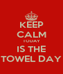 KEEP CALM TODAY IS THE TOWEL DAY - Personalised Poster A4 size