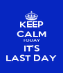 KEEP CALM TODAY IT'S LAST DAY - Personalised Poster A4 size