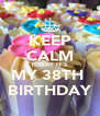 KEEP CALM TODAY IT'S MY 38TH  BIRTHDAY - Personalised Poster A4 size