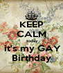 KEEP CALM  today  it's my GAY Birthday - Personalised Poster A4 size