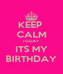 KEEP  CALM TODAY  ITS MY BIRTHDAY - Personalised Poster A4 size