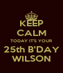 KEEP CALM TODAY IT'S YOUR 25th B'DAY WILSON - Personalised Poster A4 size