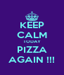 KEEP CALM TODAY PIZZA AGAIN !!! - Personalised Poster A4 size