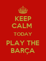 KEEP CALM  TODAY PLAY THE BARÇA - Personalised Poster A4 size
