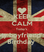 KEEP CALM Today's  My boyfriend's Birthday  - Personalised Poster A4 size