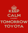 KEEP CALM TODAY  TOMORROW TOYOTA - Personalised Poster A4 size