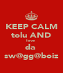 KEEP CALM tolu AND love  da  sw@gg@boiz - Personalised Poster A4 size