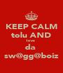 KEEP CALM tolu AND love  da  sw@gg@boiz - Personalised Poster A4 size