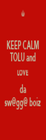 KEEP CALM TOLU and LOVE da sw@gg@ boiz - Personalised Poster A4 size