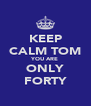 KEEP CALM TOM YOU ARE ONLY FORTY - Personalised Poster A4 size