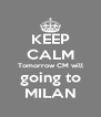 KEEP CALM Tomorrow CM will going to MILAN - Personalised Poster A4 size