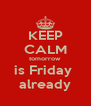 KEEP CALM tomorrow  is Friday  already - Personalised Poster A4 size