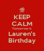 KEEP CALM Tomorrow is Lauren's Birthday - Personalised Poster A4 size